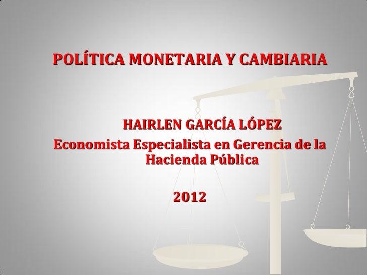 POLÍTICA MONETARIA Y CAMBIARIA         HAIRLEN GARCÍA LÓPEZEconomista Especialista en Gerencia de la             Hacienda ...