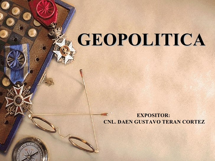 GEOPOLITICA EXPOSITOR:  CNL. DAEN GUSTAVO TERAN CORTEZ