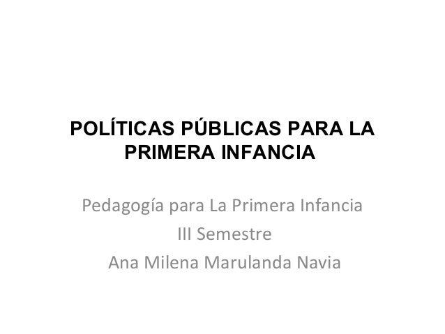 POLÍTICAS PÚBLICAS PARA LA PRIMERA INFANCIA Pedagogía para La Primera Infancia III Semestre Ana Milena Marulanda Navia