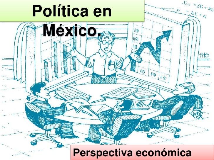 Política en México.     Perspectiva económica