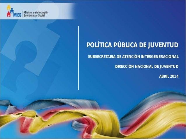 POLÍTICA PÚBLICA DE JUVENTUD SUBSECRETARIA DE ATENCIÓN INTERGENERACIONAL DIRECCIÓN NACIONAL DE JUVENTUD ABRIL 2014