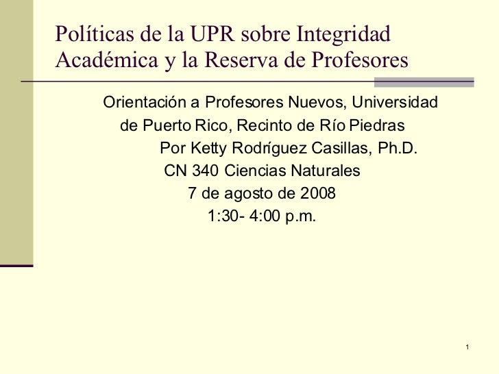 Pol í ticas de la UPR sobre Integridad Acad é mica y la Reserva de Profesores <ul><li>Orientación a Profesores Nuevos,   U...