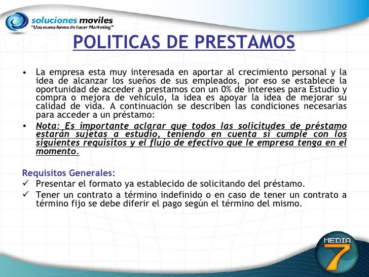 POLITICAS DE PRESTAMOS <ul><li>La empresa esta muy interesada en aportar al crecimiento personal y la idea de alcanzar los...