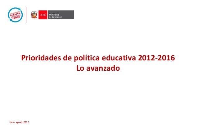 Prioridades de política educativa 2012-2016 Lo avanzado Lima, agosto 2012