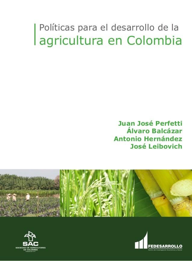 Prólogo Políticas para el desarrollo de la agricultura en Colombia Juan José Perfetti Álvaro Balcázar Antonio Hernández Jo...
