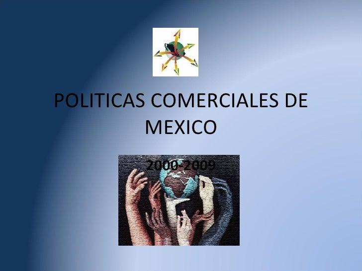 POLITICAS COMERCIALES DE MEXICO 2000-2009