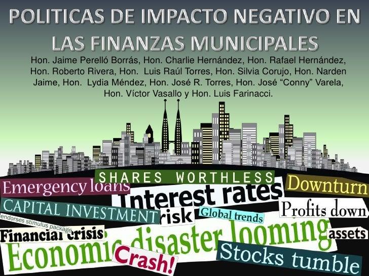 POLITICAS DE IMPACTO NEGATIVO EN   LAS FINANZAS MUNICIPALES<br />Hon. Jaime Perelló Borrás, Hon. Charlie Hernández, Hon. R...