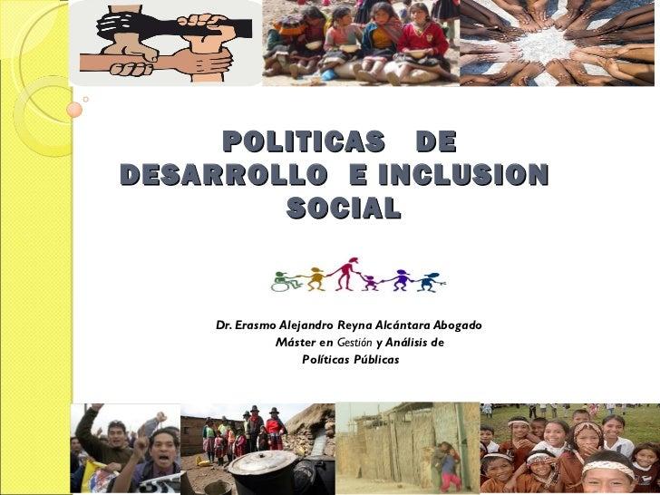 POLITICAS  DE  DESARROLLO  E INCLUSION  SOCIAL <ul><ul><li>Dr. Erasmo Alejandro Reyna Alcántara Abogado </li></ul></ul><ul...