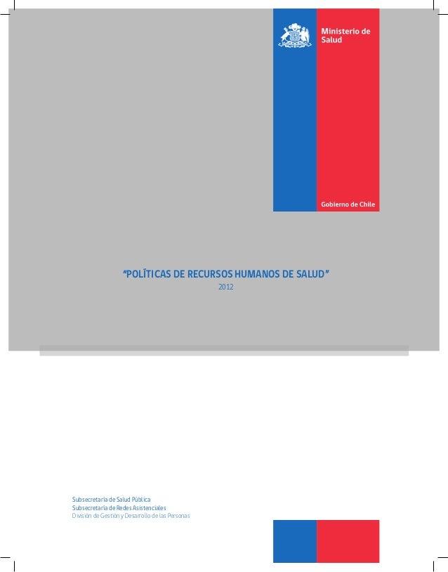 """POLÍTICASDERECURSOSHUMANOSDESALUD """"POLÍTICAS DE RECURSOS HUMANOS DE SALUD"""" 2012 Subsecretaría de Salud Pública Subsecretar..."""