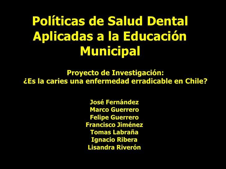 Políticas de Salud Dental Aplicadas a la Educación Municipal<br />Proyecto de Investigación: <br />¿Es la caries una enfer...