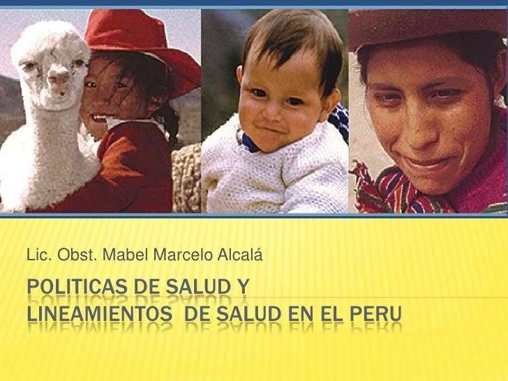 POLITICAS DE SALUD Y LINEAMIENTOS  DE SALUD EN EL PERU<br />Lic. Obst. Mabel Marcelo Alcalá<br />