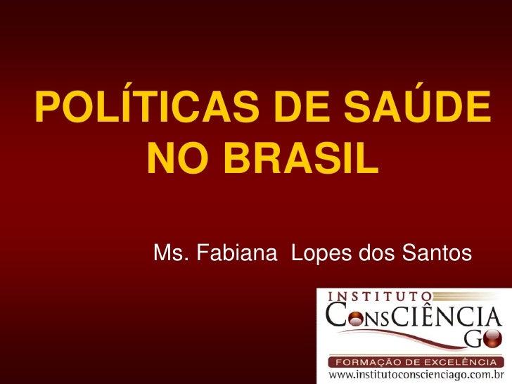POLÍTICAS DE SAÚDENO BRASIL<br />Ms. Fabiana  Lopes dos Santos  <br />