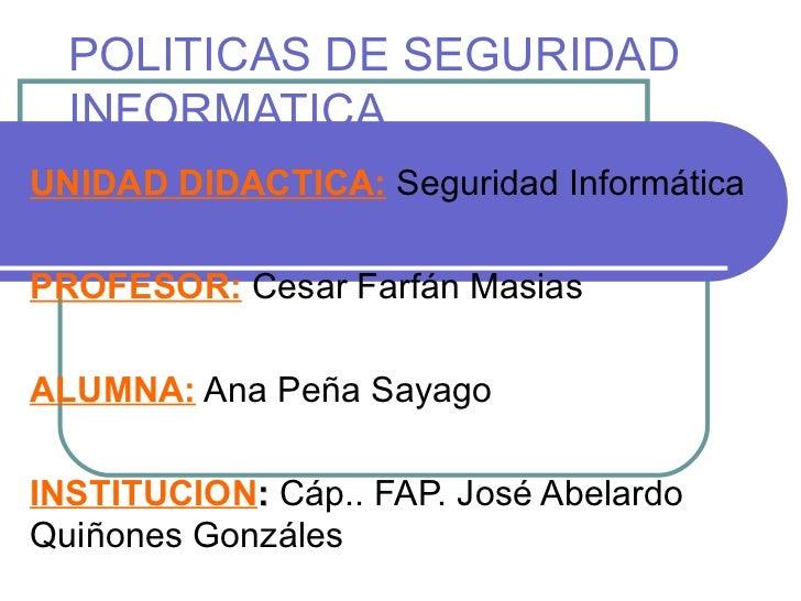 POLITICAS DE SEGURIDAD INFORMATICA UNIDAD DIDACTICA:  Seguridad Informática PROFESOR:  Cesar Farfán Masias ALUMNA:  Ana Pe...