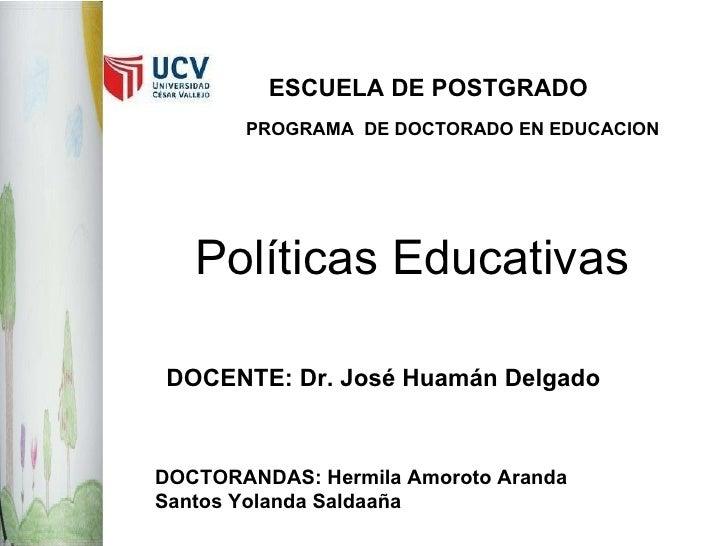 Políticas Educativas ESCUELA DE POSTGRADO PROGRAMA  DE DOCTORADO EN EDUCACION DOCENTE: Dr. José Huamán Delgado DOCTORANDAS...