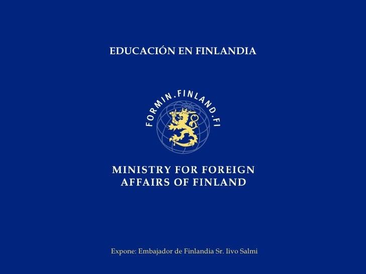 EDUCACIÓN EN FINLANDIA Expone: Embajador de Finlandia Sr. Iivo Salmi