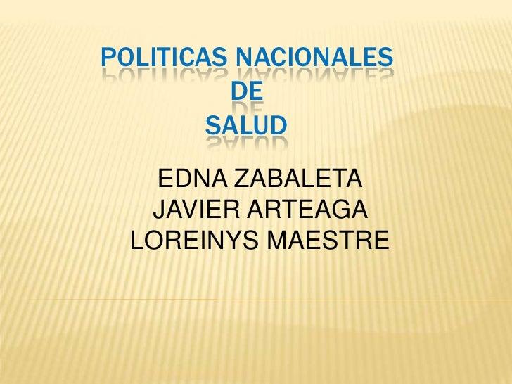 POLITICAS NACIONALES         DE        SALUD    EDNA ZABALETA   JAVIER ARTEAGA  LOREINYS MAESTRE