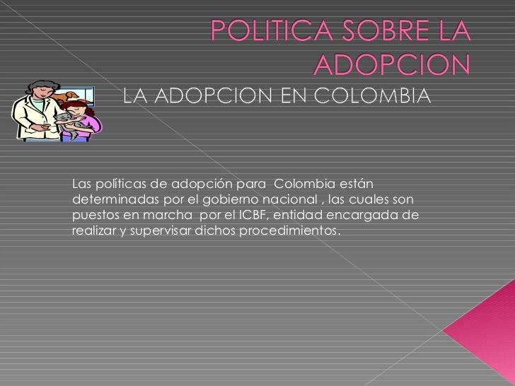 Las políticas de adopción para  Colombia están determinadas por el gobierno nacional , las cuales son  puestos en marcha  ...