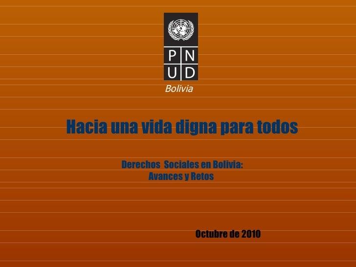 Bolivia Octubre de 2010 Hacia una vida digna para todos Derechos  Sociales en Bolivia: Avances y Retos