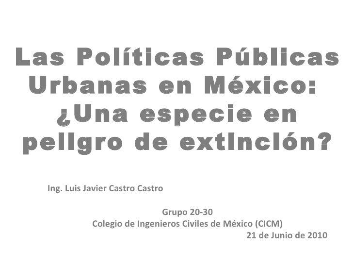 Las Políticas Públicas Urbanas en México:   ¿Una especie enpeligro de extinción?  Ing. Luis Javier Castro Castro          ...