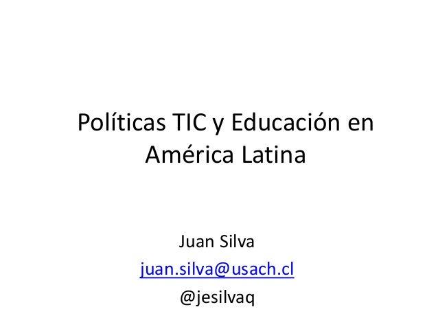 Políticas TIC y Educación en América Latina Juan Silva juan.silva@usach.cl @jesilvaq