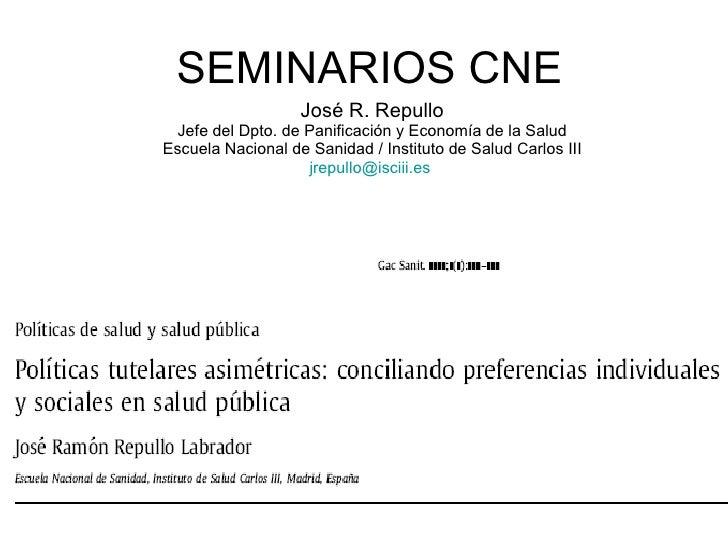 SEMINARIOS CNE José R. Repullo Jefe del Dpto. de Panificación y Economía de la Salud Escuela Nacional de Sanidad / Institu...