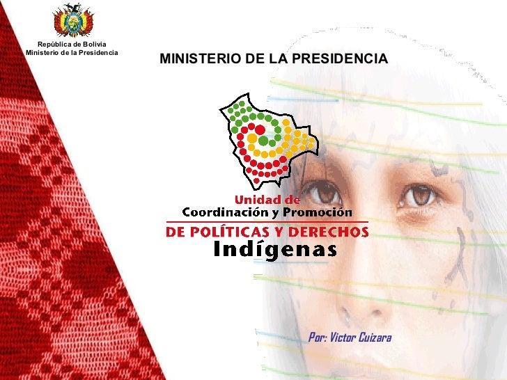 Por: Victor Cuizara MINISTERIO DE LA PRESIDENCIA   República de Bolivia Ministerio de la Presidencia