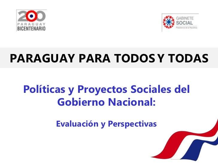 PARAGUAY PARA TODOS Y TODAS Políticas y Proyectos Sociales del        Gobierno Nacional:       Evaluación y Perspectivas