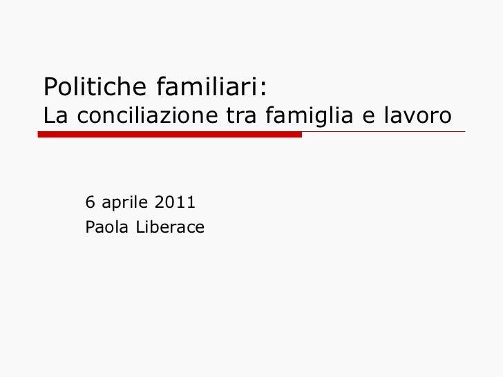 Politiche familiari:  La conciliazione tra famiglia e lavoro 6 aprile 2011 Paola Liberace