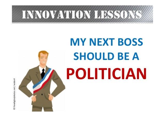INNOVATION LESSONS  © freedigitalphotos.net / xedos4  MY NEXT BOSS SHOULD BE A  POLITICIAN