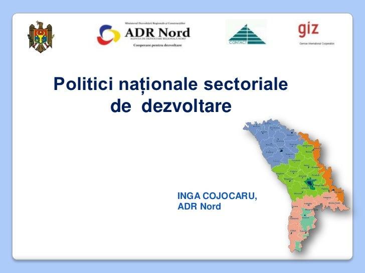 Politici naţionale sectoriale       de dezvoltare               INGA COJOCARU,               ADR Nord
