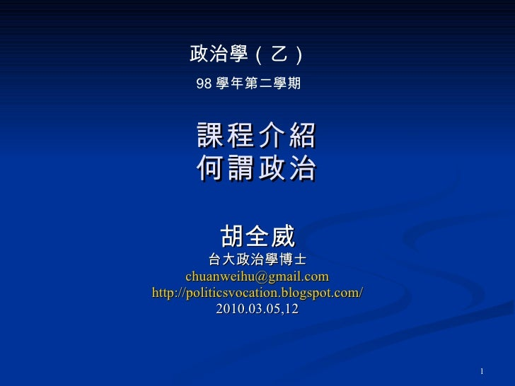課程介紹 何謂政治 胡全威 台大政治學博士 [email_address] http://politicsvocation.blogspot.com/ 2010.03.05,12 政治學(乙) 98 學年第二學期