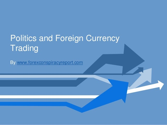 Politics and Foreign CurrencyTradingBy www.forexconspiracyreport.com