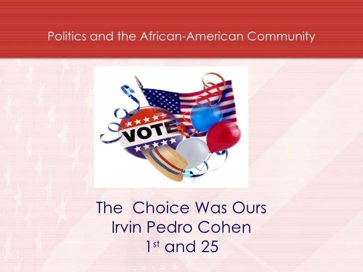 Politics and the African-American Community <ul><li>The  Choice Was Ours </li></ul><ul><li>Irvin Pedro Cohen </li></ul><ul...
