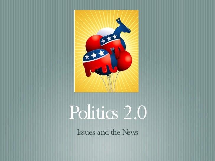 Politics 2.0 <ul><li>Issues and the News </li></ul>