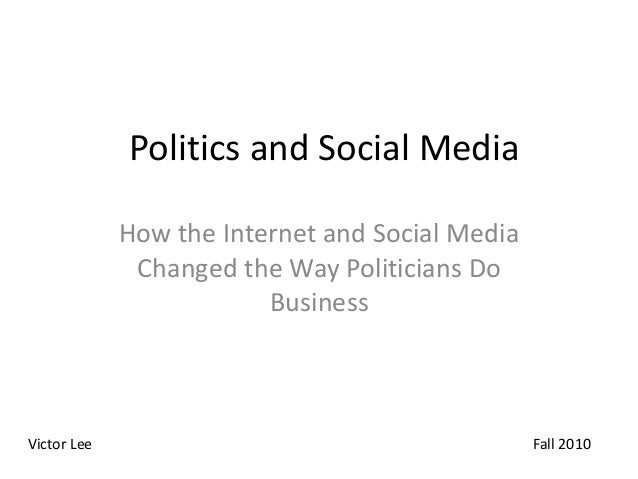 Politics and Social Media How the Internet and Social Media Changed the Way Politicians Do Business Victor Lee Fall 2010