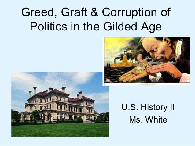 Greed, Graft & Corruption of Politics in the Gilded Age                  U.S. History II                   Ms. White