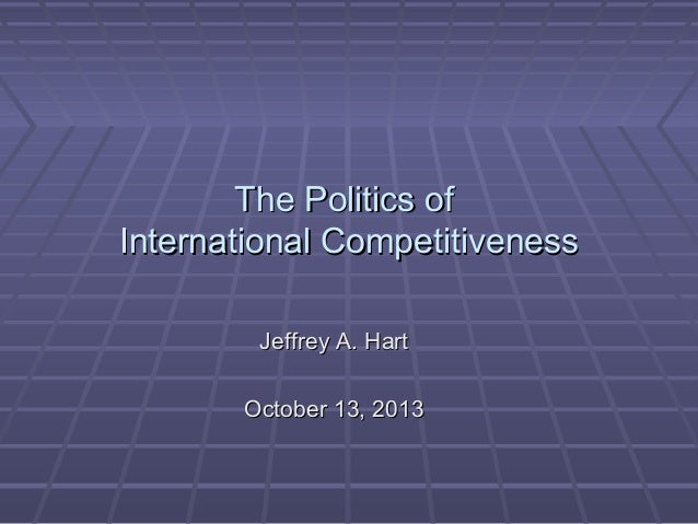 The Politics of International Competitiveness Jeffrey A. Hart October 13, 2013