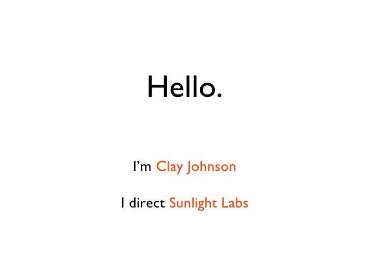 Hello. I'm  Clay Johnson I direct  Sunlight Labs