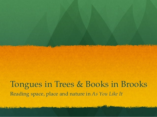 Tongues in Trees & Books in Brooks Reading space, place and nature in As You Like It