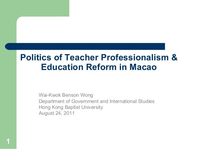 1 Politics of Teacher Professionalism & Education Reform in Macao Wai-Kwok Benson Wong Department of Government and Intern...