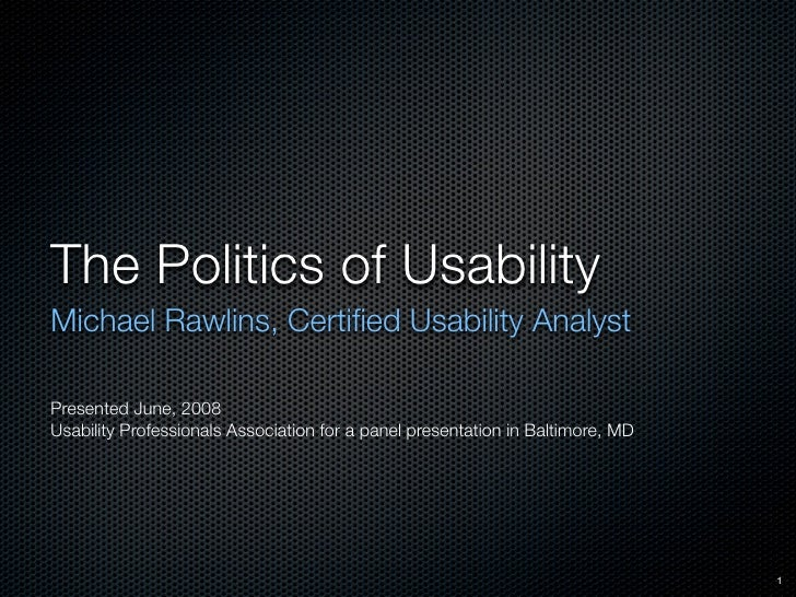 The Politics of Usability Michael Rawlins, Certified Usability Analyst  Presented June, 2008 Usability Professionals Associ...