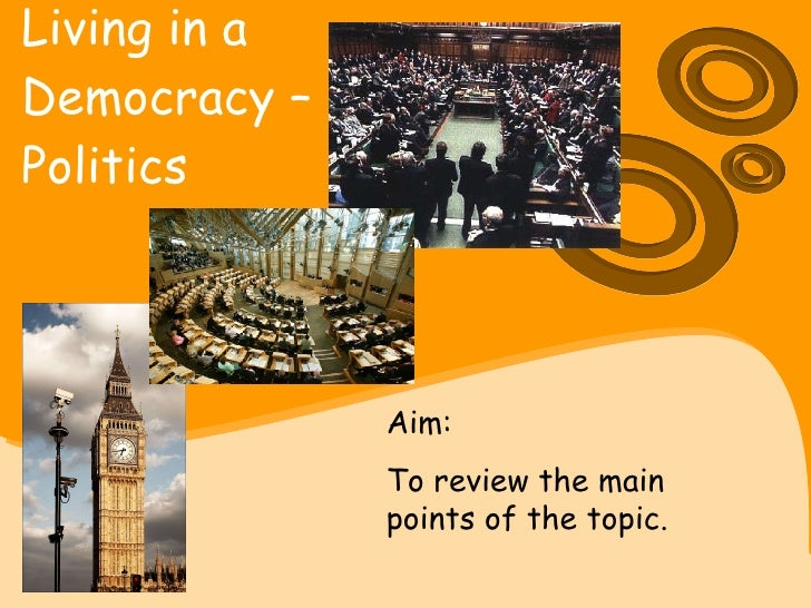 Living in a  Democracy –  Politics   Aim:  To review the main points of the topic.