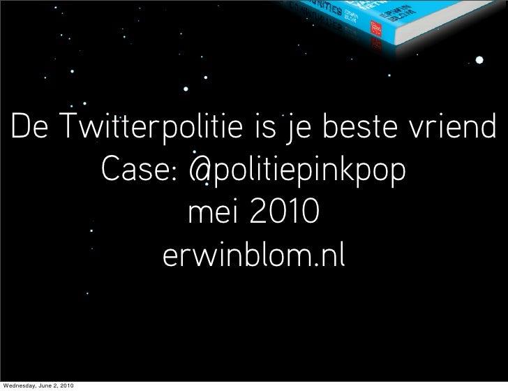 De Twitterpolitie is je beste vriend        Case: @politiepinkpop               mei 2010             erwinblom.nl   Wednes...