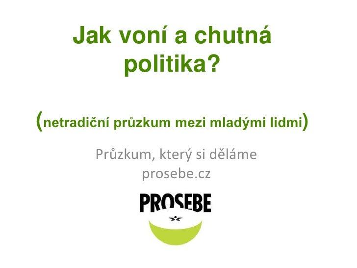 Jak voní a chutná politika? (netradiční průzkum mezi mladými lidmi)<br />Průzkum, který si děláme prosebe.cz<br />