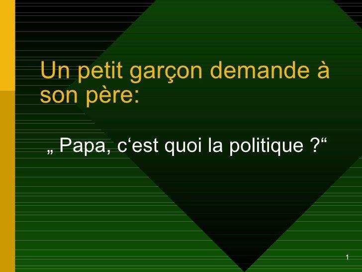 """Un petit gar çon demande à son père: """"  Papa, c'est quoi la politique ?"""""""