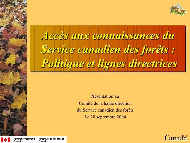 Accès aux connaissances du Service canadien des forêts:  Politique et lignes directrices Présentation au  Comité de la ha...