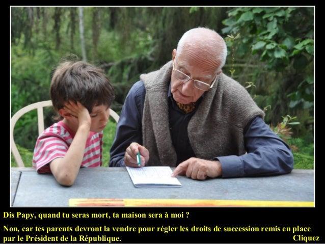 Dis Papy, quand tu seras mort, ta maison sera à moi ? Non, car tes parents devront la vendre pour régler les droits de suc...