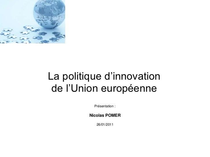 La politique d'innovation de l'Union européenne           Présentation :         Nicolas POMER            26/01/2011