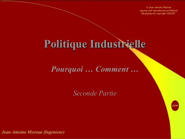 Jean-Antoine Moreau (Ingenieur) Politique IndustriellePolitique Industrielle Pourquoi … Comment … Seconde Partie © Jean-An...