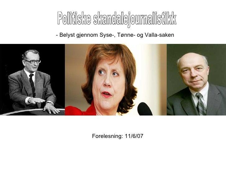 Politiske skandalejournalistikk Forelesning: 11/6/07 - Belyst gjennom Syse-, Tønne- og Valla-saken